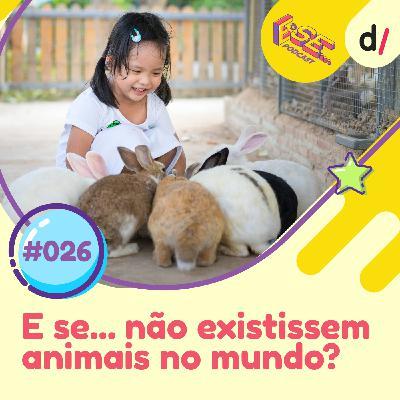 E se... podcast #26 - E Se... não existissem animais 🦁 ?