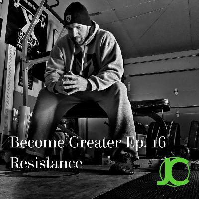 Become Greater Ep. 16 - Resistance
