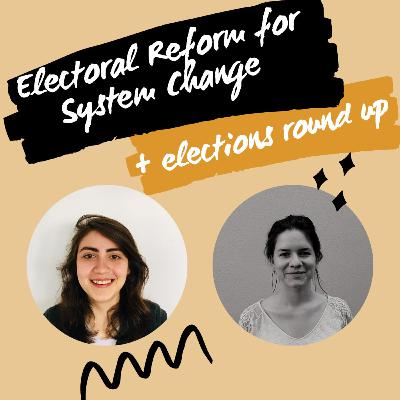 Electoral Reform for System Change + Elections Round Up