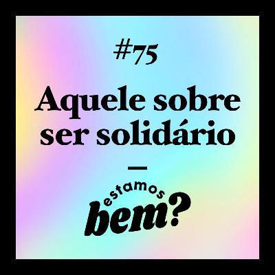#75 - Aquele sobre ser solidário