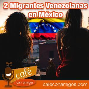 Dos Migrantes Venezolanas en México - Episodio 13