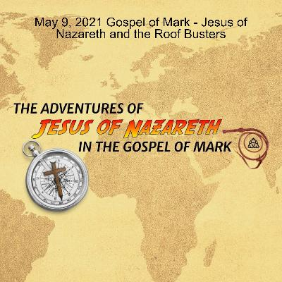 May 9, 2021 Gospel of Mark - Jesus of Nazareth and the Roof Busters