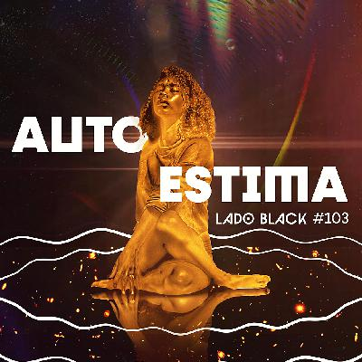 Lado Black #103 • Autoestima, com Matheus Morais