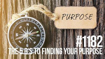 1182: The 5 B's to Finding Your Purpose