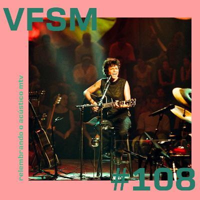 VFSM #108 - Relembrando o Acústico MTV