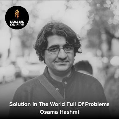 Osama Hashmi On Being The Solution In The World Full Of Problems