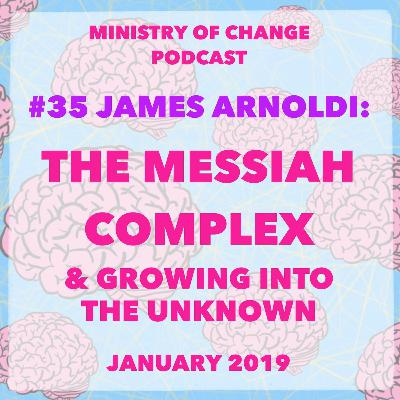 #35 James Arnoldi: The Messiah Complex & Growing into the Unknown