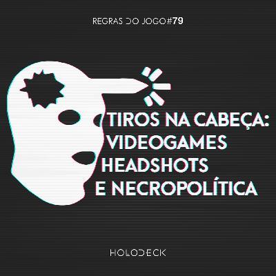 Regras do Jogo #79 – Tiros na Cabeça: Videogames, Headshots e Necropolítica