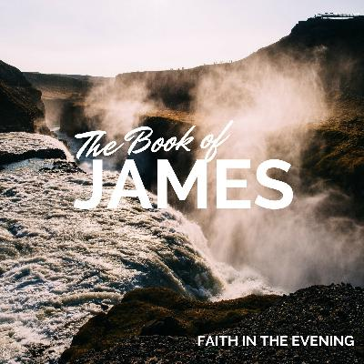 Faith in the Evening - Book of James Part 1: Episode 15