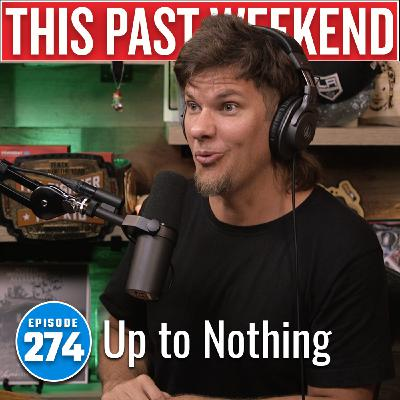 Up to Nothing | This Past Weekend #274