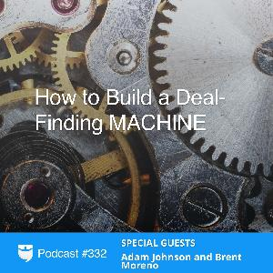 332: How to Build a Deal-Finding MACHINE with Adam Johnson and Brent Moreno