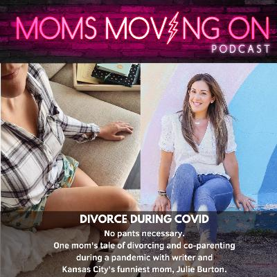 Divorce During Covid (without pants): A Candid Chat with Writer and Everyone's Favorite Funny Mom, Julie Burton