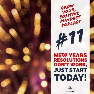 #11 - New years resolutions don't work, just start today!