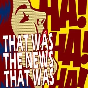 THAT WAS THE NEWS THAT WAS - SHOW FOUR 19 Feb 2021
