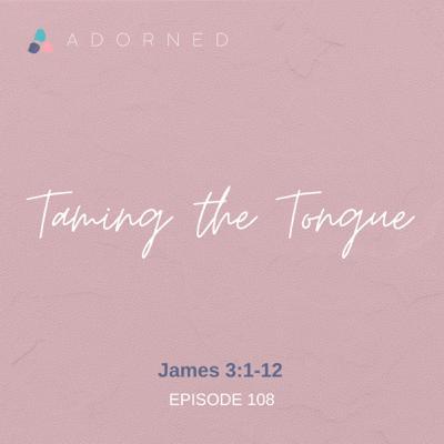 Ep. 108 - Taming the Tongue - James 3:1-12
