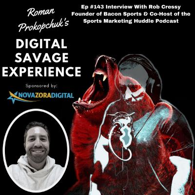 Ep #143 Interview With Rob Cressy Founder of Bacon Sports & Co-Host of the Sports Marketing Huddle Podcast - Roman Prokopchuk's Digital Savage Experience Podcast