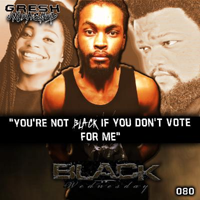 """""""YOU AIN'T BLACK IF YOU DON'T VOTE FOR ME""""   BLACK WEDNESDAY #1   GRESH UNLEASHED 080"""