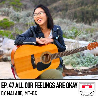 Episode 47: All Our Feelings are Okay by Mai Abe, MT-BC