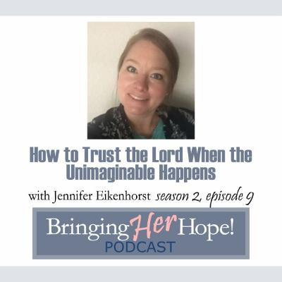 S2: Episode 9 How to trust the Lord when the unimaginable happens with special guest Jennifer Eikenhorst