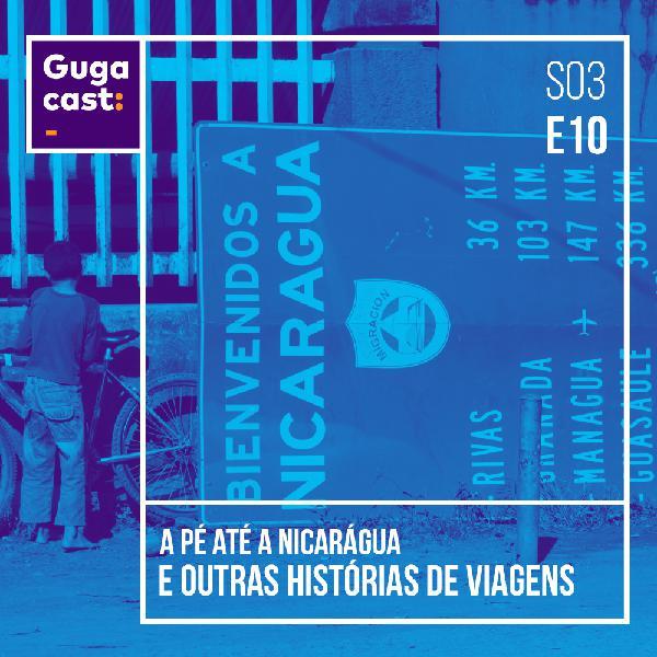 A pé até a Nicarágua e outras HISTÓRIAS DE VIAGENS - Gugacast - S03E10