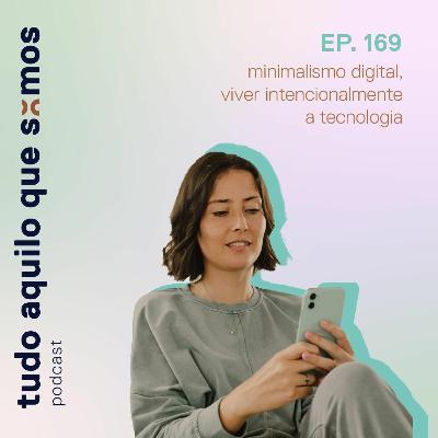 episódio 169 // minimalismo digital, viver intencionalmente a tecnologia