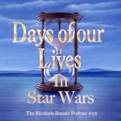 The Days of Our Lives in Star Wars - The Blockade Runner Podcast #171