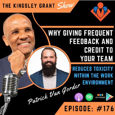 KGS176 | Why Giving Frequent Feedback And Credit To Your Team Reduces Toxicity Within The Work Environment with Patrick Van Gorder and Kingsley Grant