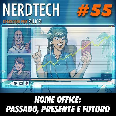 NerdTech 55 - Home Office: Passado, presente e futuro
