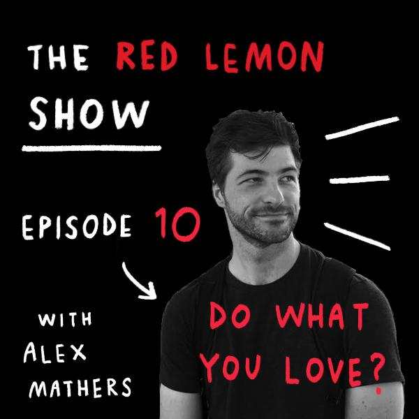 How to REALLY do what you love [Red Lemon Show Episode 10]