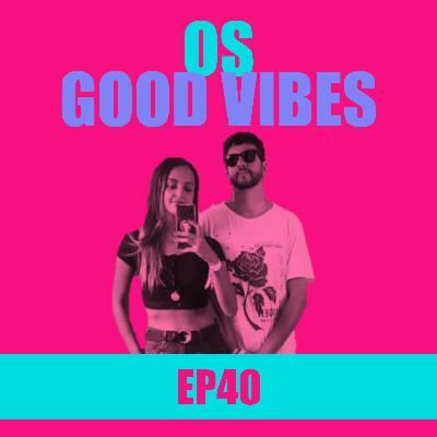 Ep 40 - Os Good Vibes