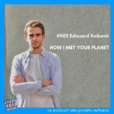 #002 Edouard Ewbank - HOW I MET YOUR PLANET ou comment challenger le marché de l'emploi