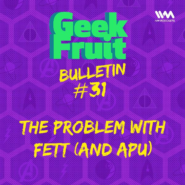 Ep. 179: Bulletin #31: The Problem with Fett (and Apu)