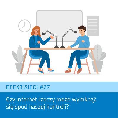 Efekt Sieci #27 - Czy internet rzeczy może wymknąć się spod naszej kontroli?