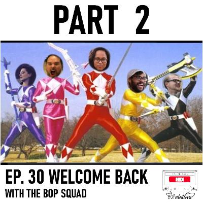 Episode 30: Welcome Back with the Bop Squad: Pt. 2