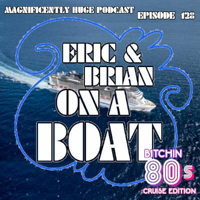 Episode 128 - Eric & Brian on a Boat: The 80's Cruise (part 1)