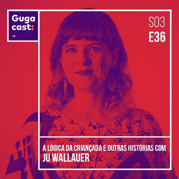 A Lógica da Criançada e outras histórias com JU WALLAUER - Gugacast - S03E36