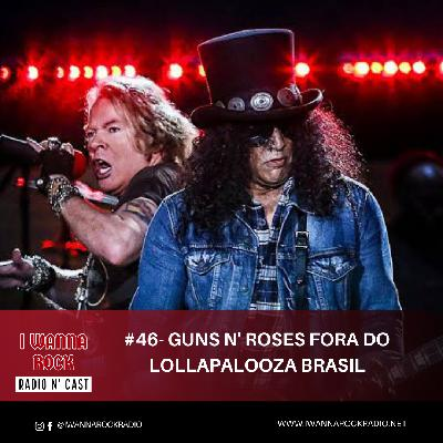 I Wanna Rock #46- Guns n' Roses desiste do Lollapalooza Brasil.
