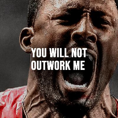 YOU WILL NOT OUTWORK ME