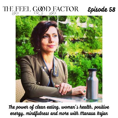 58: The power of clean eating, women's health, positive energy, mindfulness and more with Manasa Rajan