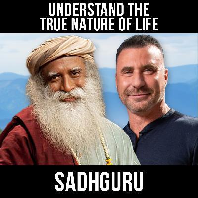 Understand The True Nature Of Life w/ Sadhguru