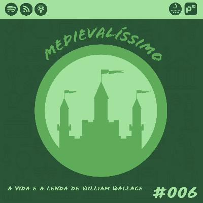 Medievalíssimo #006: A Vida e a Lenda de William Wallace