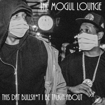 The Mogul Lounge Episode 222: This Dat Bullsh*t I Be Talkin About