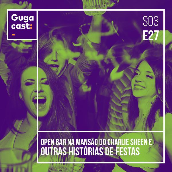 Open Bar na Mansão do Charlie Sheen e outras histórias de FESTAS - Gugacast - S03E27