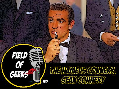FIELD of GEEKS 160 -THE NAME IS CONNERY, SEAN CONNERY