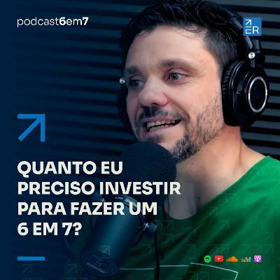 Quanto eu preciso investir para fazer um 6 em 7? | Podcast 6 em 7 #70
