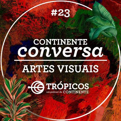 Trópicos #23 - #ContinenteConversa - Artes Visuais
