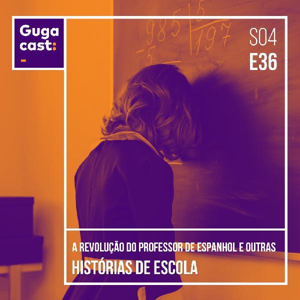 A Revolução do Professor de Espanhol e outras HISTÓRIAS DE ESCOLA - Gugacast - S04E36