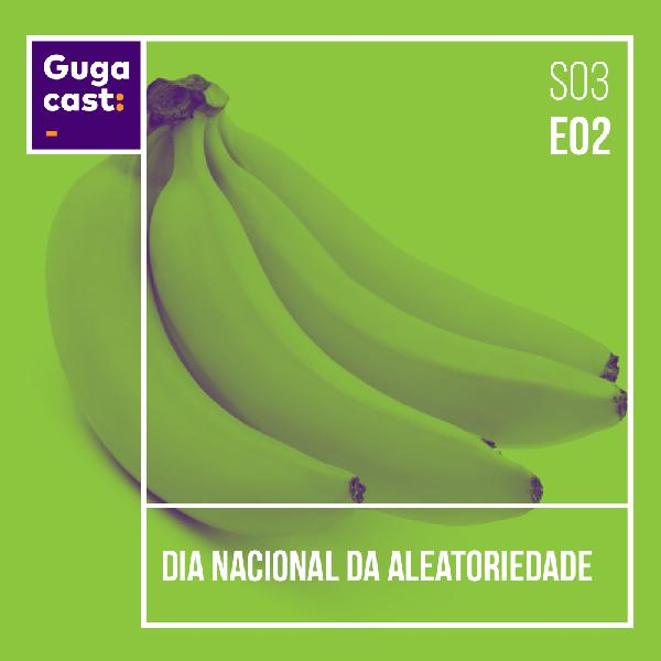 Dia Nacional da Aleatoriedade - Gugacast - S03E02
