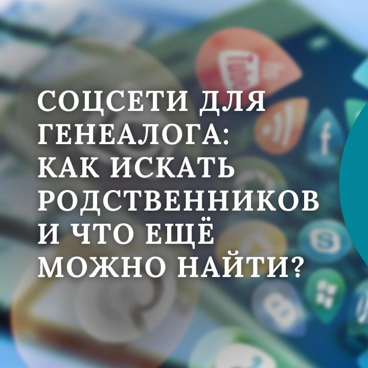 ГЕН-ТОК № 45. Социальные сети для генеалога: как искать родственников и что можно найти?