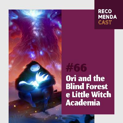 #66 - Ori and the Blind Forest e Little Witch Academia